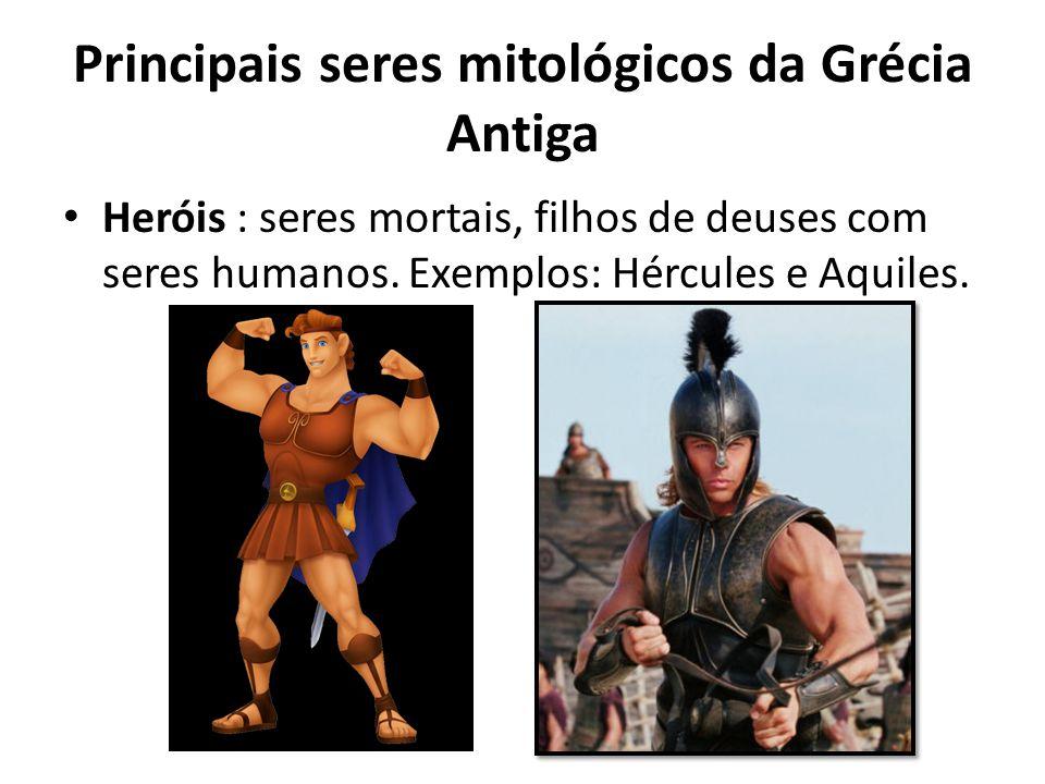 Principais seres mitológicos da Grécia Antiga • Heróis : seres mortais, filhos de deuses com seres humanos. Exemplos: Hércules e Aquiles.