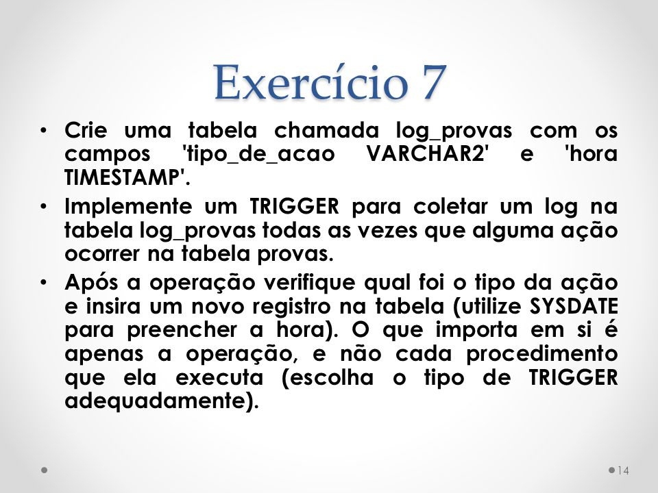 Exercício 7 • Crie uma tabela chamada log_provas com os campos tipo_de_acao VARCHAR2 e hora TIMESTAMP .