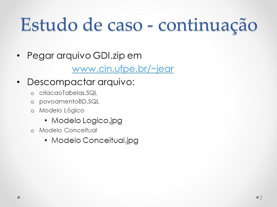 Estudo de caso - continuação • Pegar arquivo GDI.zip em www.cin.ufpe.br/~jear • Descompactar arquivo: o criacaoTabelas.SQL o povoamentoBD.SQL o Modelo Lógico • Modelo Logico.jpg o Modelo Conceitual • Modelo Conceitual.jpg 2