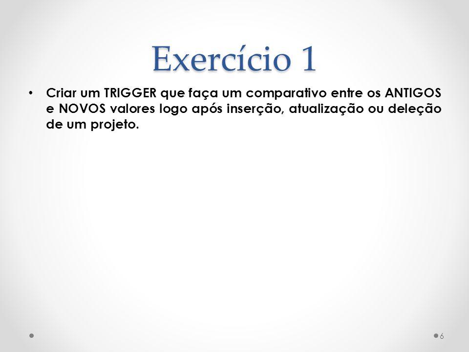 Exercício 1 • Criar um TRIGGER que faça um comparativo entre os ANTIGOS e NOVOS valores logo após inserção, atualização ou deleção de um projeto.