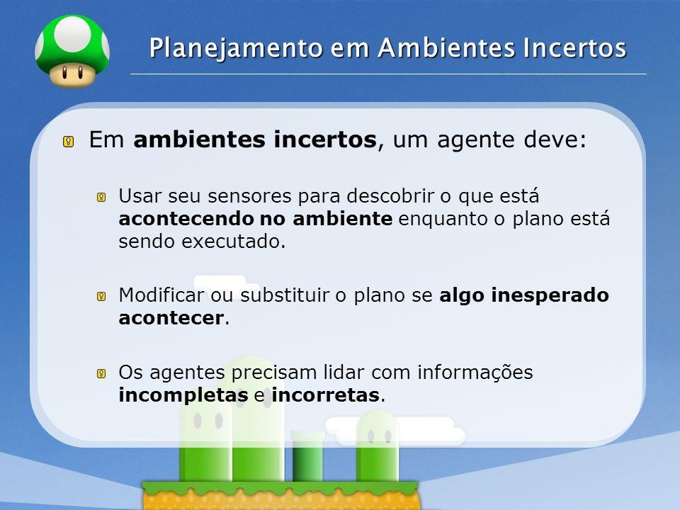 LOGO Planejamento em Ambientes Incertos Em ambientes incertos, um agente deve: Usar seu sensores para descobrir o que está acontecendo no ambiente enq