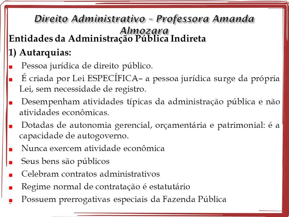 Entidades da Administração Pública Indireta 1) Autarquias: Pessoa jurídica de direito público. É criada por Lei ESPECÍFICA– a pessoa jurídica surge da