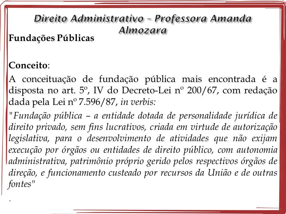 Fundações Públicas Conceito : A conceituação de fundação pública mais encontrada é a disposta no art. 5º, IV do Decreto-Lei nº 200/67, com redação dad