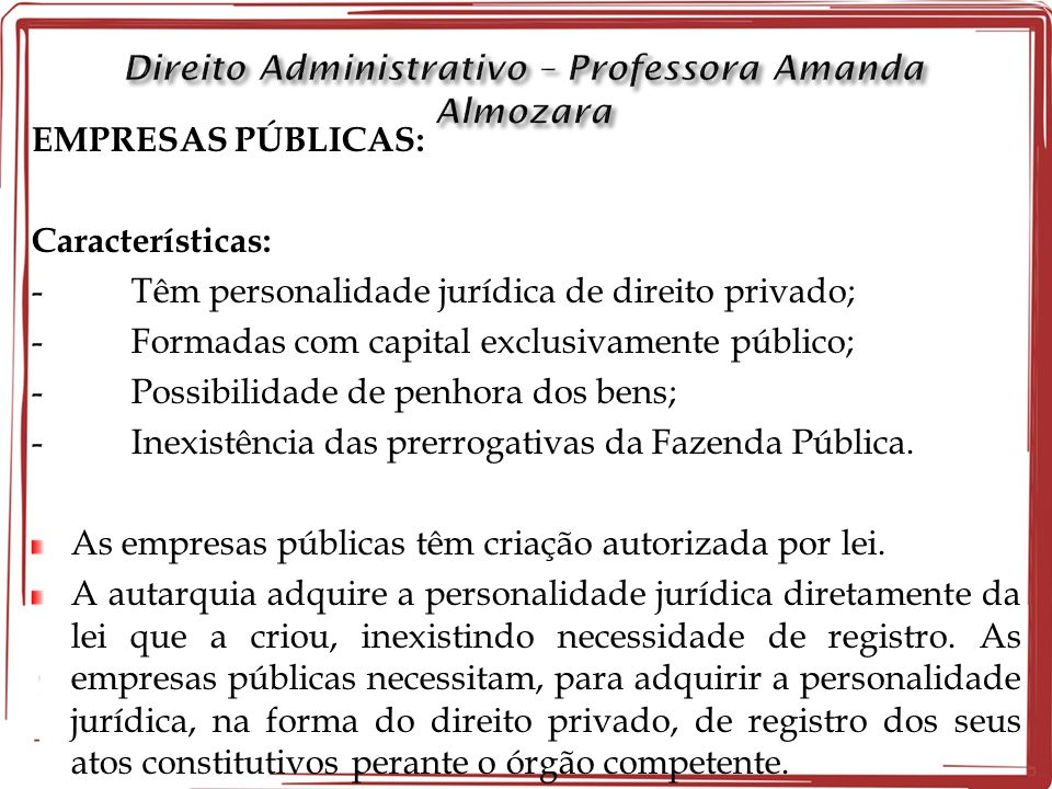 EMPRESAS PÚBLICAS: Características: - Têm personalidade jurídica de direito privado; - Formadas com capital exclusivamente público; - Possibilidade de