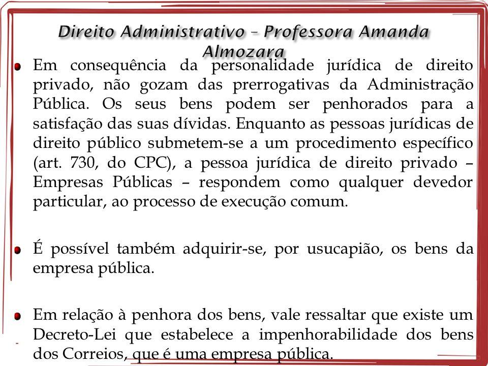 Em consequência da personalidade jurídica de direito privado, não gozam das prerrogativas da Administração Pública. Os seus bens podem ser penhorados