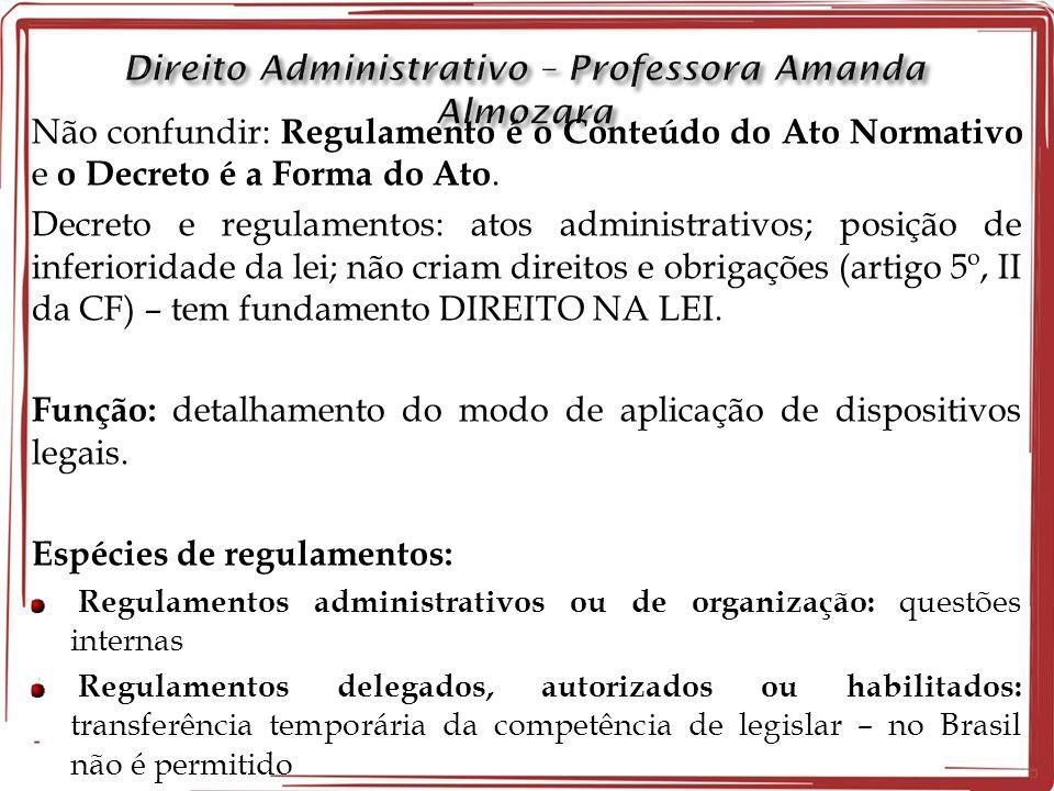 Não confundir: Regulamento é o Conteúdo do Ato Normativo e o Decreto é a Forma do Ato. Decreto e regulamentos: atos administrativos; posição de inferi