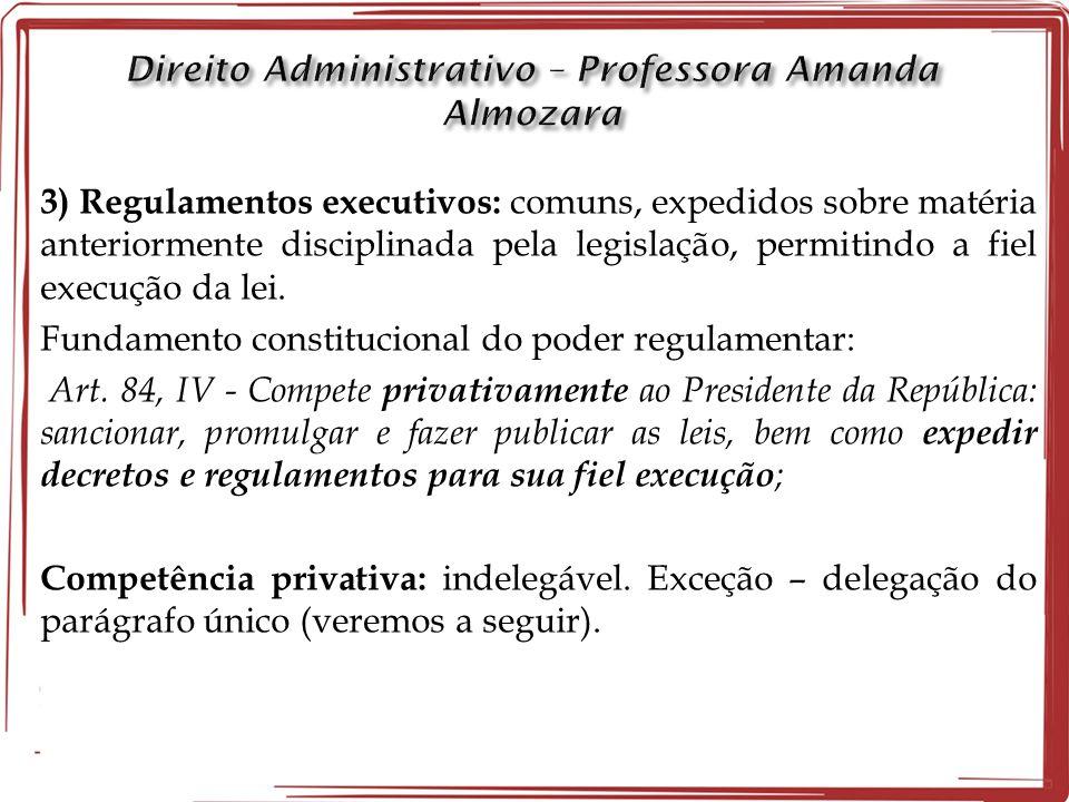3) Regulamentos executivos: comuns, expedidos sobre matéria anteriormente disciplinada pela legislação, permitindo a fiel execução da lei. Fundamento