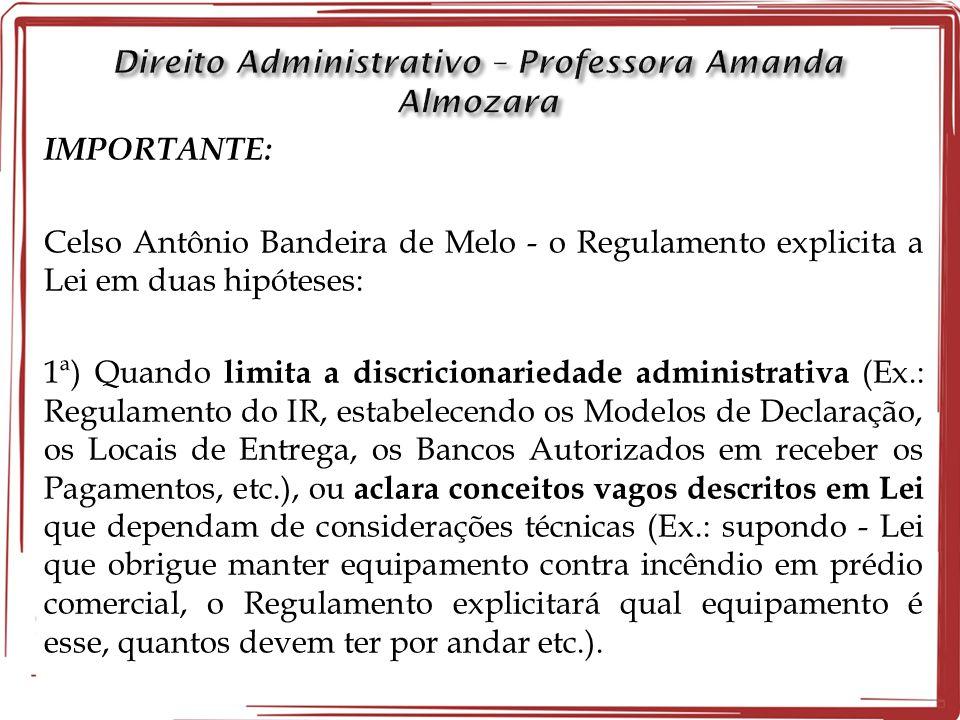 IMPORTANTE: Celso Antônio Bandeira de Melo - o Regulamento explicita a Lei em duas hipóteses: 1ª) Quando limita a discricionariedade administrativa (E