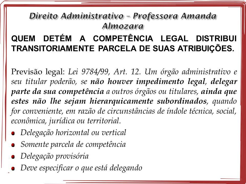 QUEM DETÉM A COMPETÊNCIA LEGAL DISTRIBUI TRANSITORIAMENTE PARCELA DE SUAS ATRIBUIÇÕES. Previsão legal: Lei 9784/99, Art. 12. Um órgão administrativo e