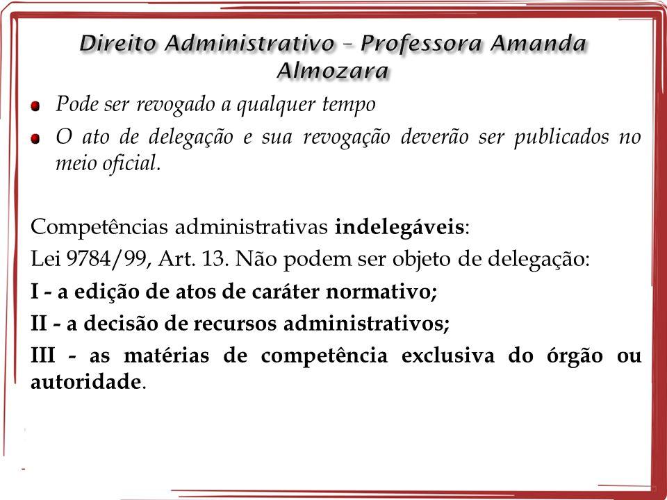 Pode ser revogado a qualquer tempo O ato de delegação e sua revogação deverão ser publicados no meio oficial. Competências administrativas indelegávei