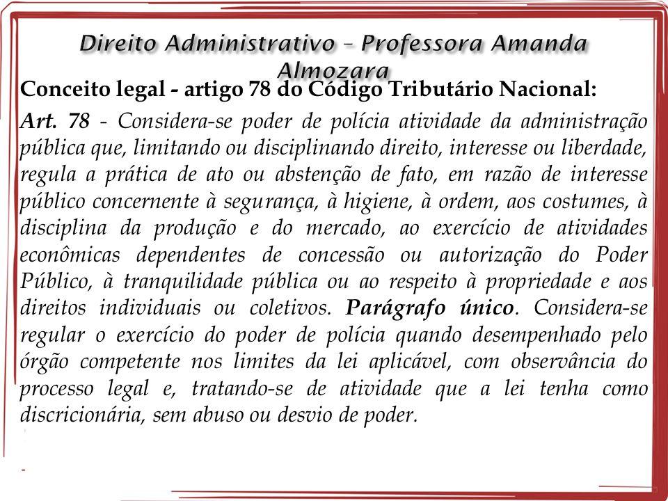 Conceito legal - artigo 78 do Código Tributário Nacional: Art. 78 - Considera-se poder de polícia atividade da administração pública que, limitando ou