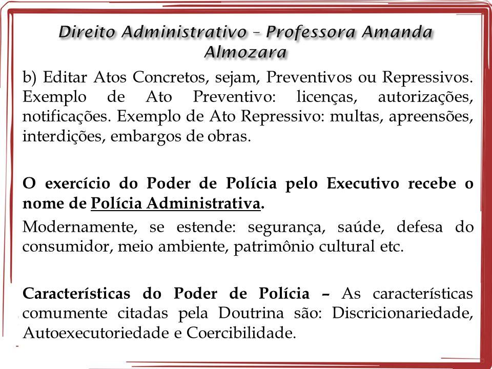 b) Editar Atos Concretos, sejam, Preventivos ou Repressivos. Exemplo de Ato Preventivo: licenças, autorizações, notificações. Exemplo de Ato Repressiv