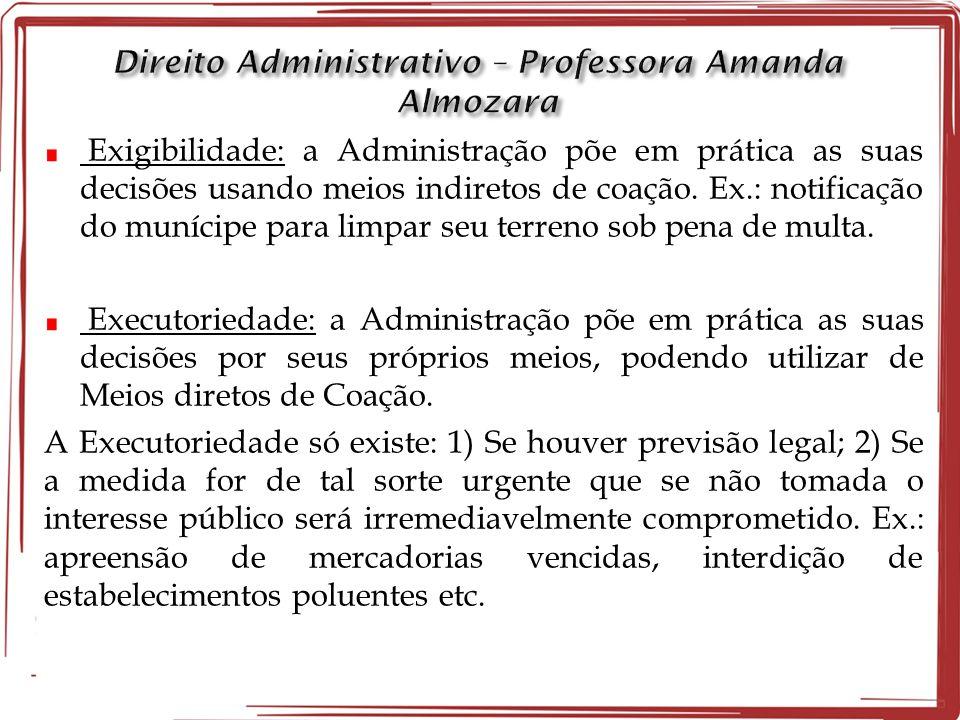 Exigibilidade: a Administração põe em prática as suas decisões usando meios indiretos de coação. Ex.: notificação do munícipe para limpar seu terreno