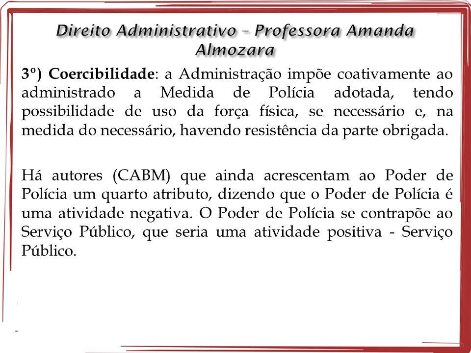 3º) Coercibilidade : a Administração impõe coativamente ao administrado a Medida de Polícia adotada, tendo possibilidade de uso da força física, se ne
