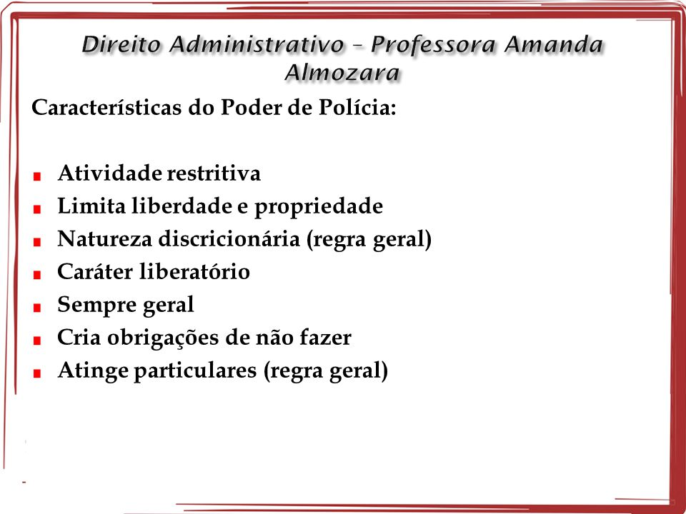 Características do Poder de Polícia: Atividade restritiva Limita liberdade e propriedade Natureza discricionária (regra geral) Caráter liberatório Sem