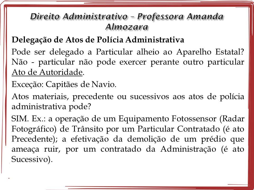 Delegação de Atos de Polícia Administrativa Pode ser delegado a Particular alheio ao Aparelho Estatal? Não - particular não pode exercer perante outro