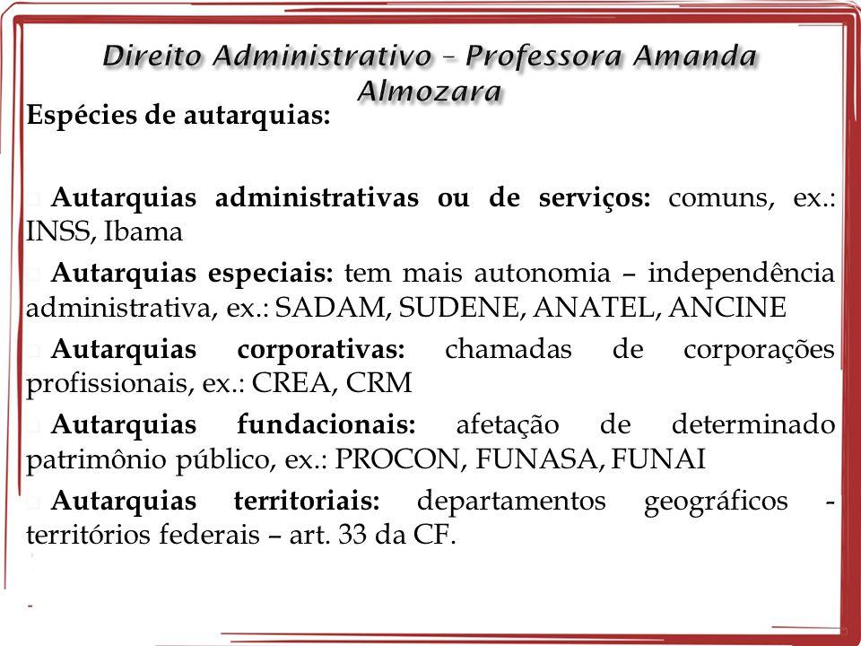 Espécies de autarquias:  Autarquias administrativas ou de serviços: comuns, ex.: INSS, Ibama  Autarquias especiais: tem mais autonomia – independênc