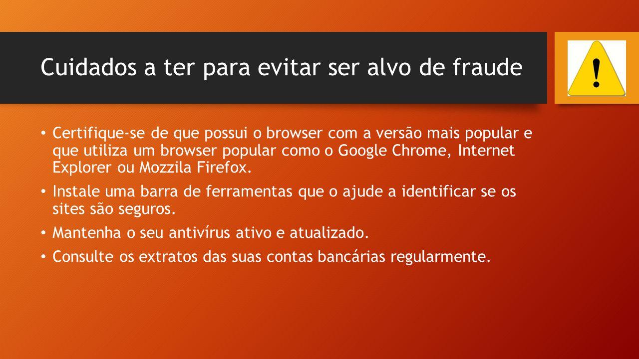 Cuidados a ter para evitar ser alvo de fraude • Certifique-se de que possui o browser com a versão mais popular e que utiliza um browser popular como