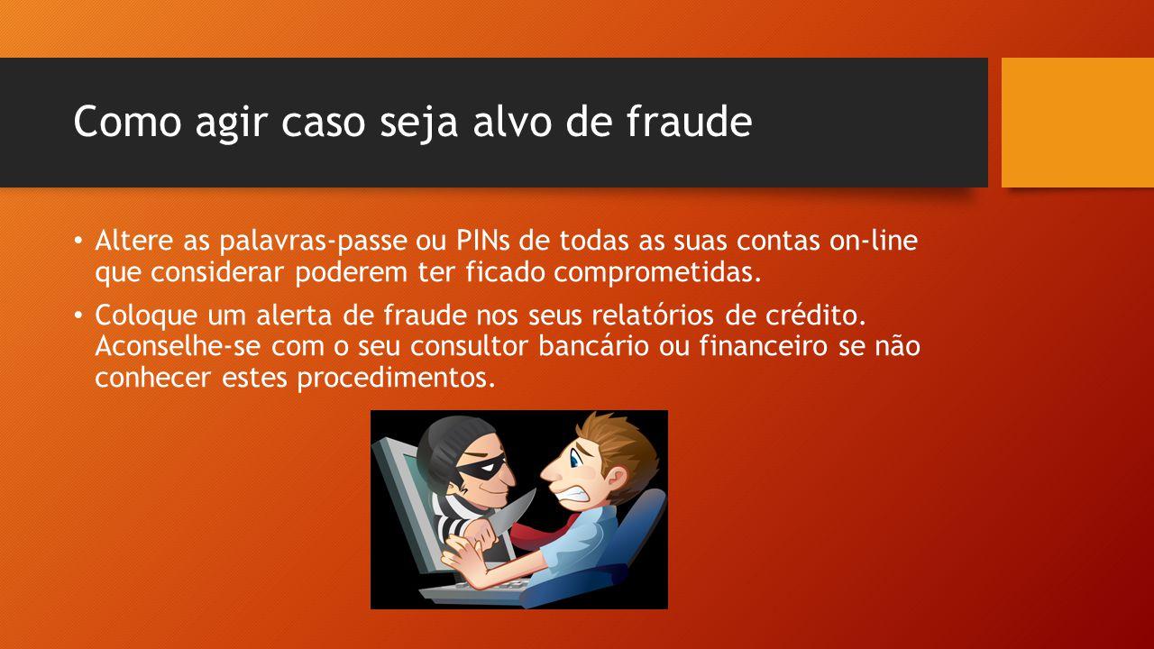 Como agir caso seja alvo de fraude • Altere as palavras-passe ou PINs de todas as suas contas on-line que considerar poderem ter ficado comprometidas.