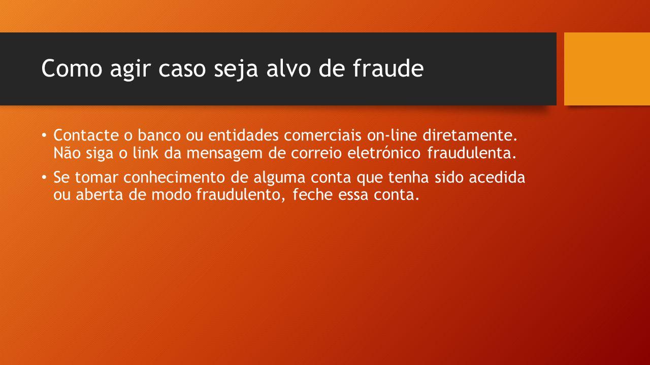 Como agir caso seja alvo de fraude • Contacte o banco ou entidades comerciais on-line diretamente. Não siga o link da mensagem de correio eletrónico f
