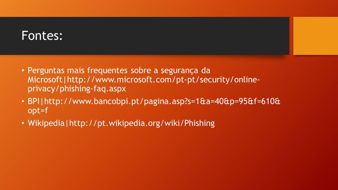 Fontes: • Perguntas mais frequentes sobre a segurança da Microsoft|http://www.microsoft.com/pt-pt/security/online- privacy/phishing-faq.aspx • BPI|htt