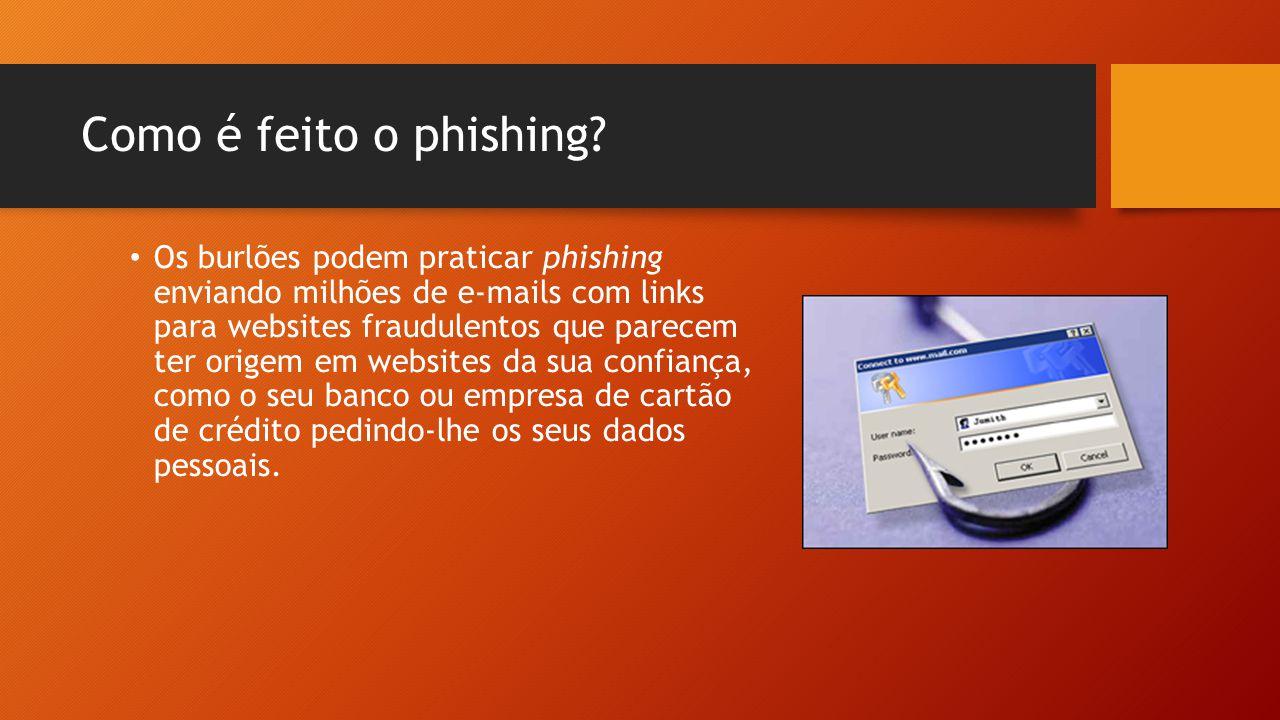 Como é feito o phishing? • Os burlões podem praticar phishing enviando milhões de e-mails com links para websites fraudulentos que parecem ter origem