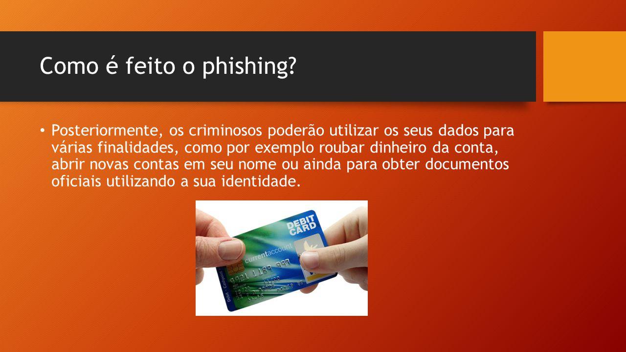 Como é feito o phishing? • Posteriormente, os criminosos poderão utilizar os seus dados para várias finalidades, como por exemplo roubar dinheiro da c