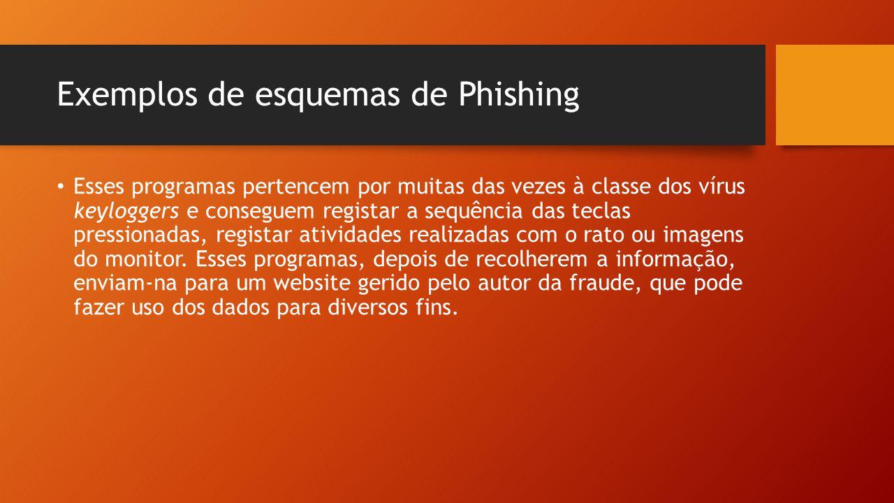 Exemplos de esquemas de Phishing • Esses programas pertencem por muitas das vezes à classe dos vírus keyloggers e conseguem registar a sequência das t