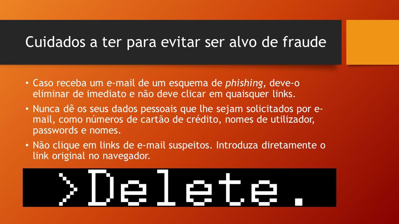 Cuidados a ter para evitar ser alvo de fraude • Caso receba um e-mail de um esquema de phishing, deve-o eliminar de imediato e não deve clicar em quai