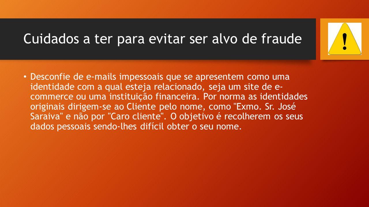 Cuidados a ter para evitar ser alvo de fraude • Desconfie de e-mails impessoais que se apresentem como uma identidade com a qual esteja relacionado, s