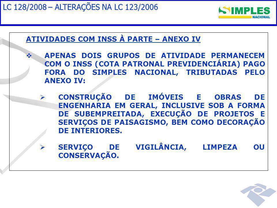 LC 128/2008 – ALTERAÇÕES NA LC 123/2006 ATIVIDADES COM INSS À PARTE – ANEXO IV   APENAS DOIS GRUPOS DE ATIVIDADE PERMANECEM COM O INSS (COTA PATRONAL PREVIDENCIÁRIA) PAGO FORA DO SIMPLES NACIONAL, TRIBUTADAS PELO ANEXO IV:   CONSTRUÇÃO DE IMÓVEIS E OBRAS DE ENGENHARIA EM GERAL, INCLUSIVE SOB A FORMA DE SUBEMPREITADA, EXECUÇÃO DE PROJETOS E SERVIÇOS DE PAISAGISMO, BEM COMO DECORAÇÃO DE INTERIORES.
