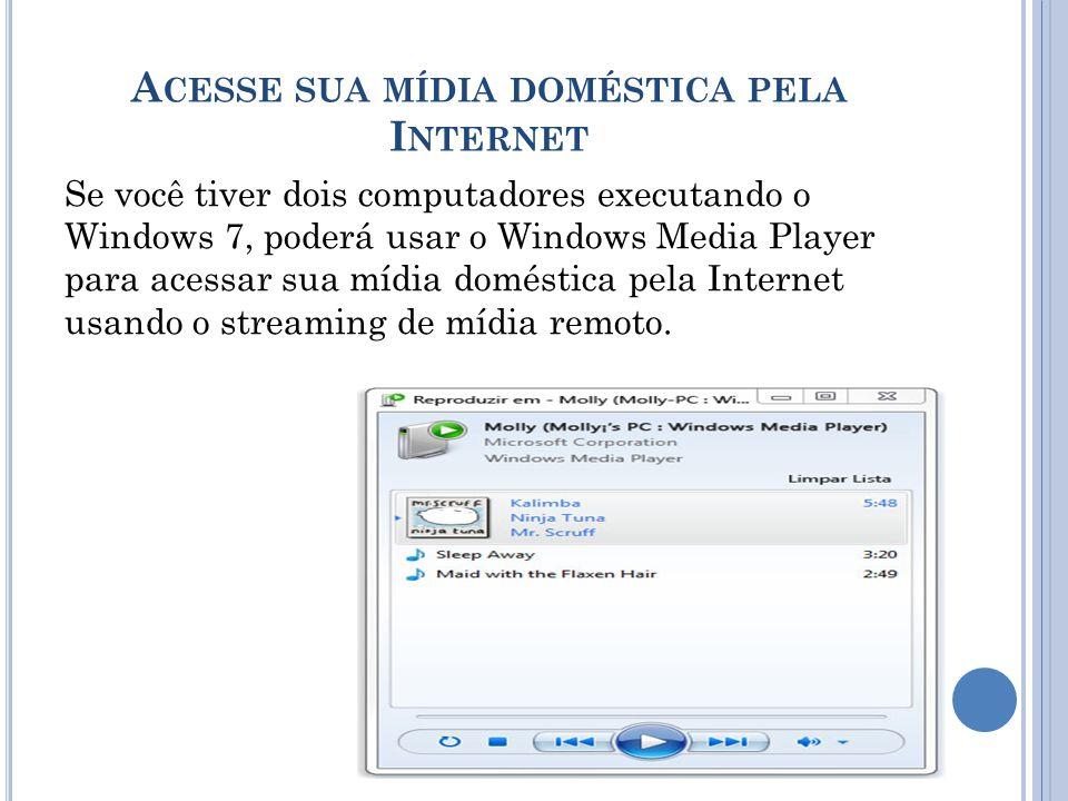 A CESSE SUA MÍDIA DOMÉSTICA PELA I NTERNET Se você tiver dois computadores executando o Windows 7, poderá usar o Windows Media Player para acessar sua mídia doméstica pela Internet usando o streaming de mídia remoto.