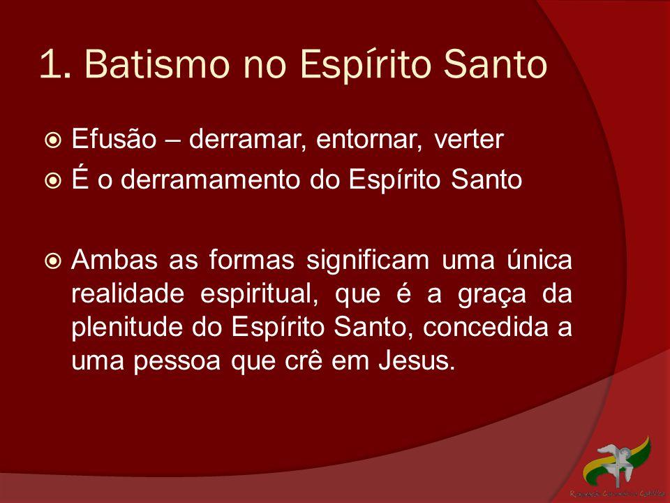 1. Batismo no Espírito Santo  Efusão – derramar, entornar, verter  É o derramamento do Espírito Santo  Ambas as formas significam uma única realida