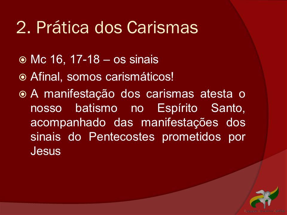 2. Prática dos Carismas  Mc 16, 17-18 – os sinais  Afinal, somos carismáticos!  A manifestação dos carismas atesta o nosso batismo no Espírito Sant