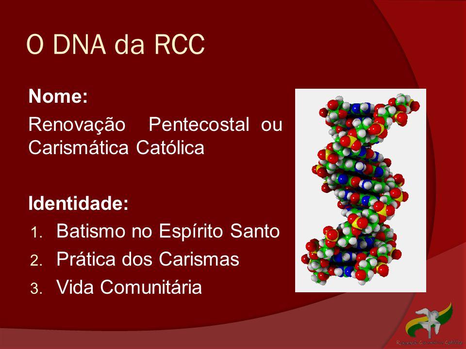 O DNA da RCC Nome: Renovação Pentecostal ou Carismática Católica Identidade: 1. Batismo no Espírito Santo 2. Prática dos Carismas 3. Vida Comunitária