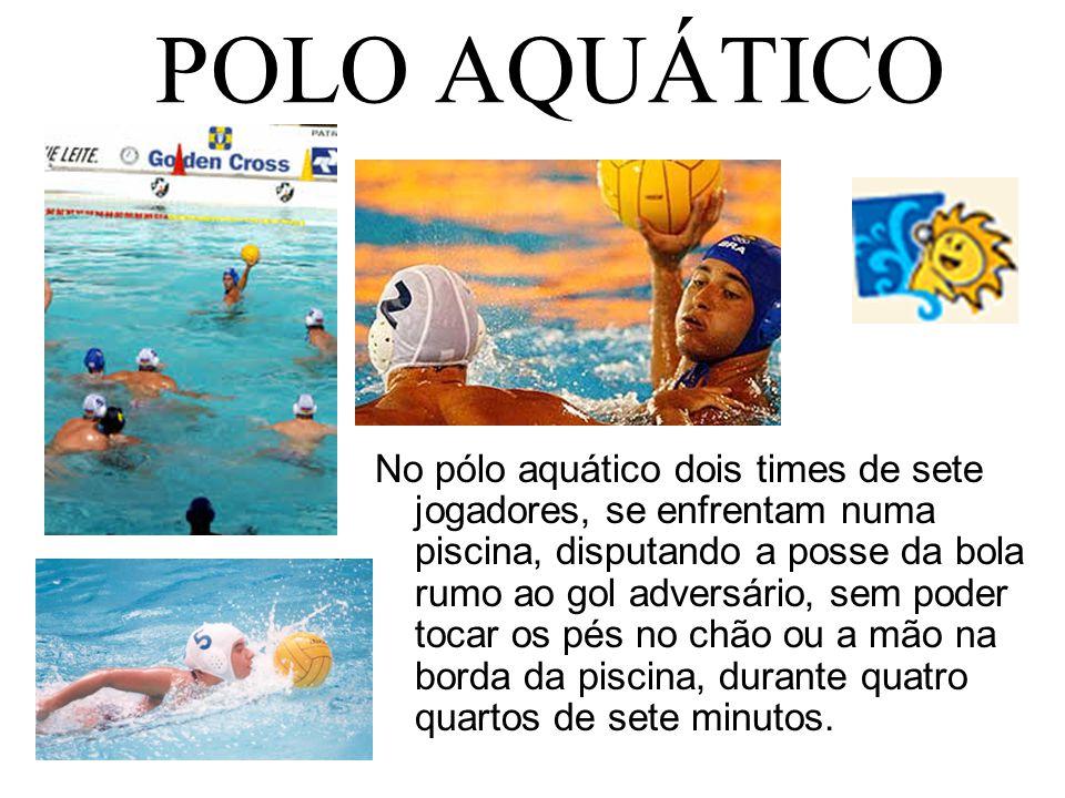 POLO AQUÁTICO No pólo aquático dois times de sete jogadores, se enfrentam numa piscina, disputando a posse da bola rumo ao gol adversário, sem poder t