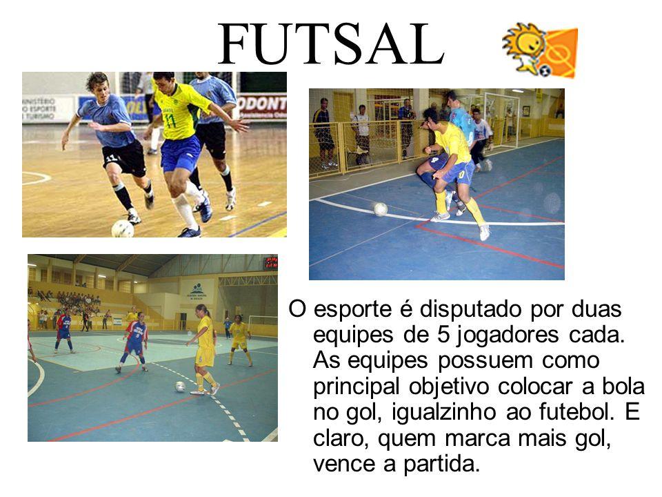 FUTSAL O esporte é disputado por duas equipes de 5 jogadores cada. As equipes possuem como principal objetivo colocar a bola no gol, igualzinho ao fut