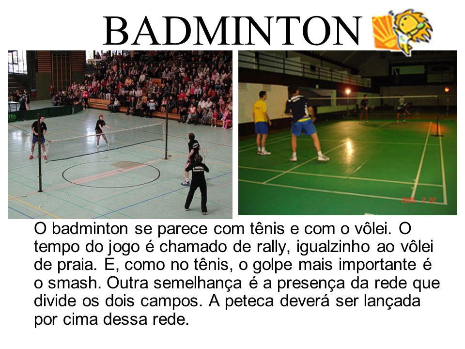 BADMINTON O badminton se parece com tênis e com o vôlei. O tempo do jogo é chamado de rally, igualzinho ao vôlei de praia. E, como no tênis, o golpe m