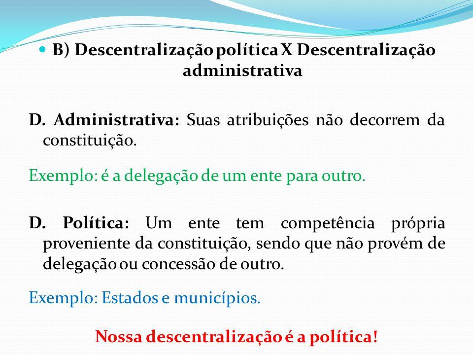  B) Descentralização política X Descentralização administrativa D. Administrativa: Suas atribuições não decorrem da constituição. Exemplo: é a delega