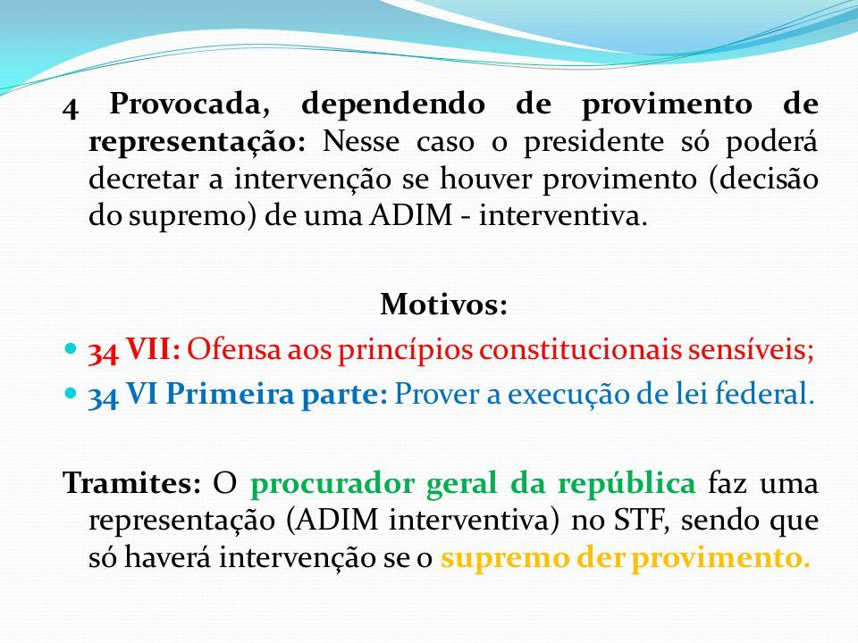 4 Provocada, dependendo de provimento de representação: Nesse caso o presidente só poderá decretar a intervenção se houver provimento (decisão do supremo) de uma ADIM - interventiva.