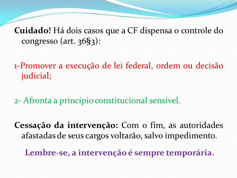 Cuidado! Há dois casos que a CF dispensa o controle do congresso (art. 36§3): 1-Promover a execução de lei federal, ordem ou decisão judicial; 2- Afro