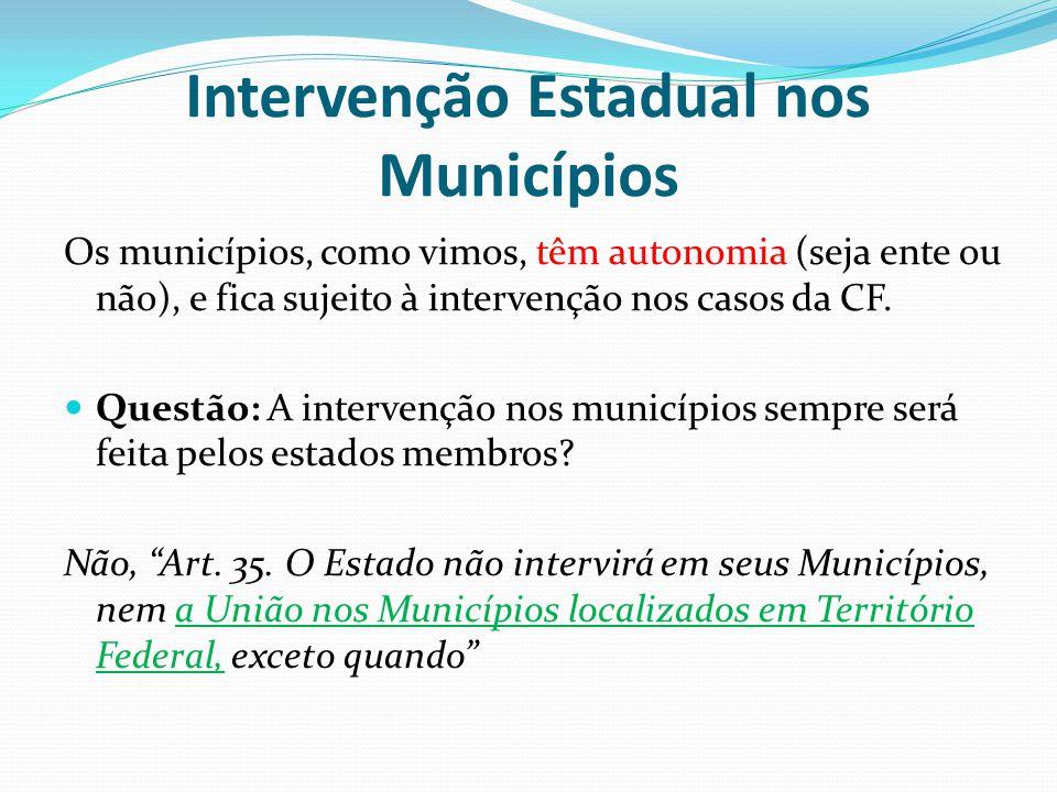 Intervenção Estadual nos Municípios Os municípios, como vimos, têm autonomia (seja ente ou não), e fica sujeito à intervenção nos casos da CF.  Quest