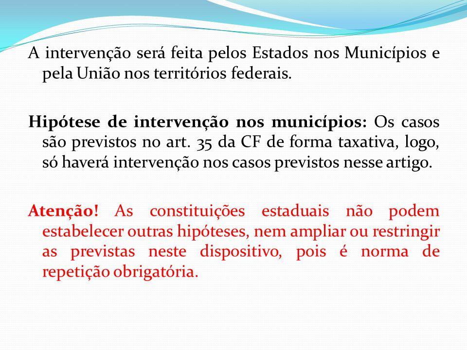 A intervenção será feita pelos Estados nos Municípios e pela União nos territórios federais. Hipótese de intervenção nos municípios: Os casos são prev