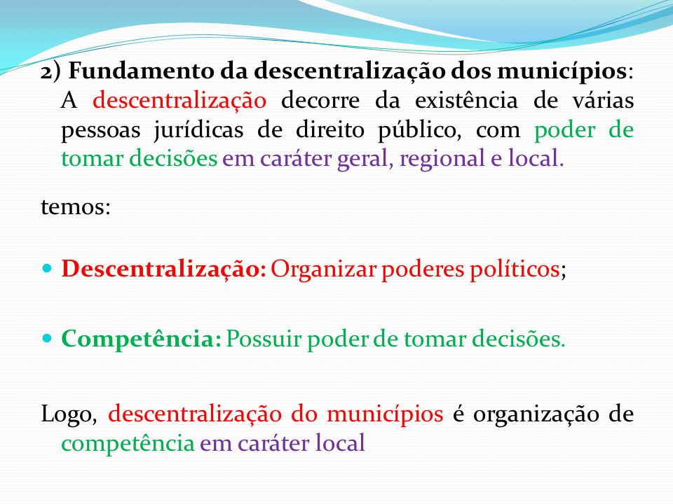 2) Fundamento da descentralização dos municípios: A descentralização decorre da existência de várias pessoas jurídicas de direito público, com poder de tomar decisões em caráter geral, regional e local.