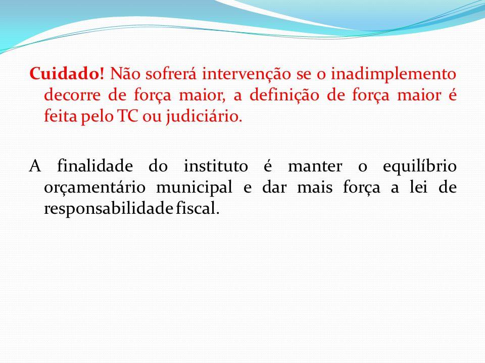 Cuidado! Não sofrerá intervenção se o inadimplemento decorre de força maior, a definição de força maior é feita pelo TC ou judiciário. A finalidade do