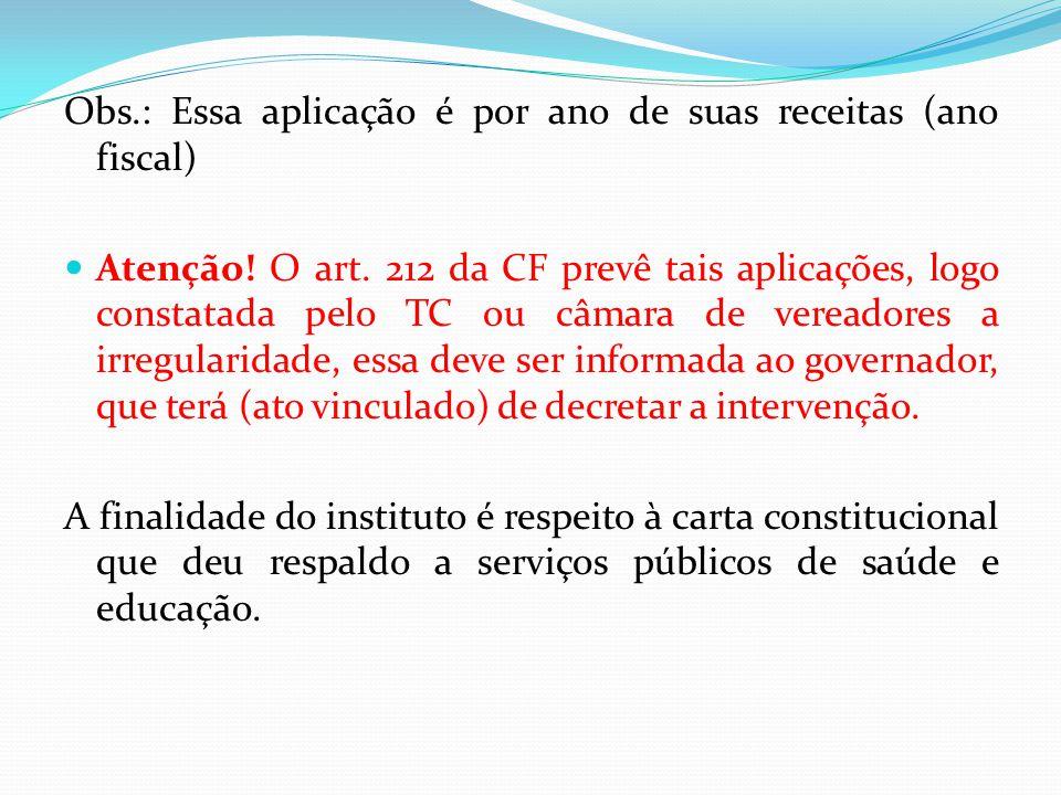 Obs.: Essa aplicação é por ano de suas receitas (ano fiscal)  Atenção! O art. 212 da CF prevê tais aplicações, logo constatada pelo TC ou câmara de v