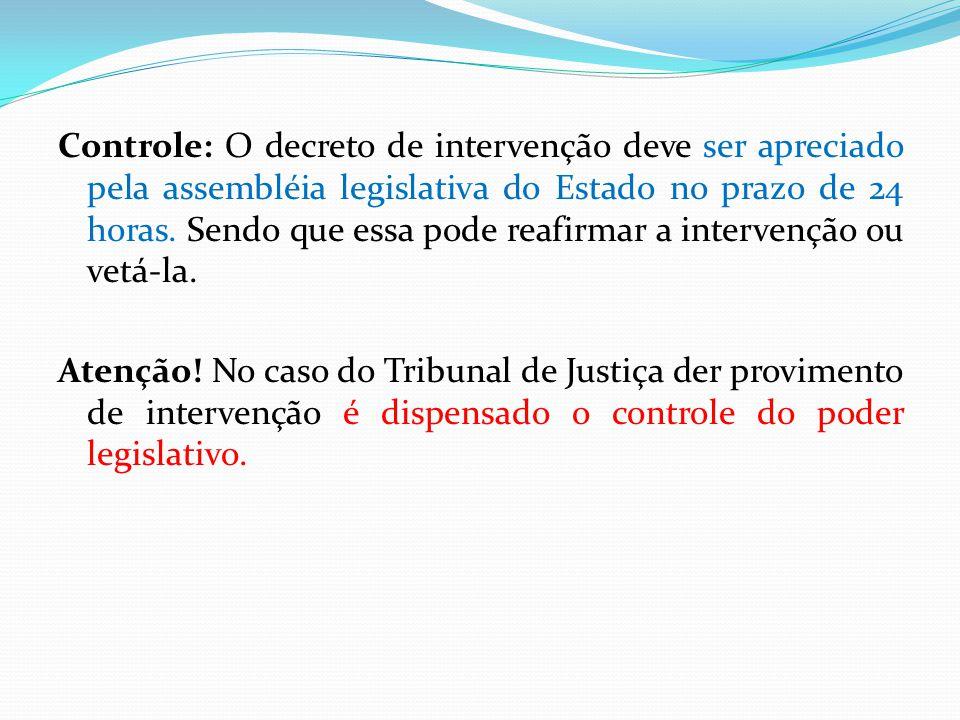 Controle: O decreto de intervenção deve ser apreciado pela assembléia legislativa do Estado no prazo de 24 horas. Sendo que essa pode reafirmar a inte