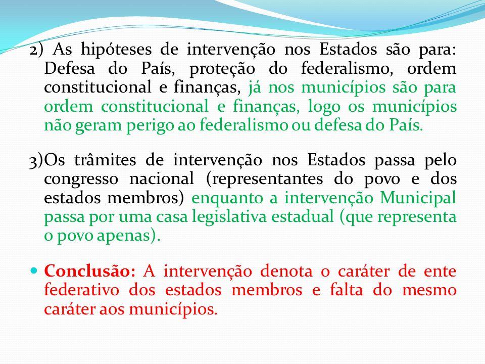 2) As hipóteses de intervenção nos Estados são para: Defesa do País, proteção do federalismo, ordem constitucional e finanças, já nos municípios são p