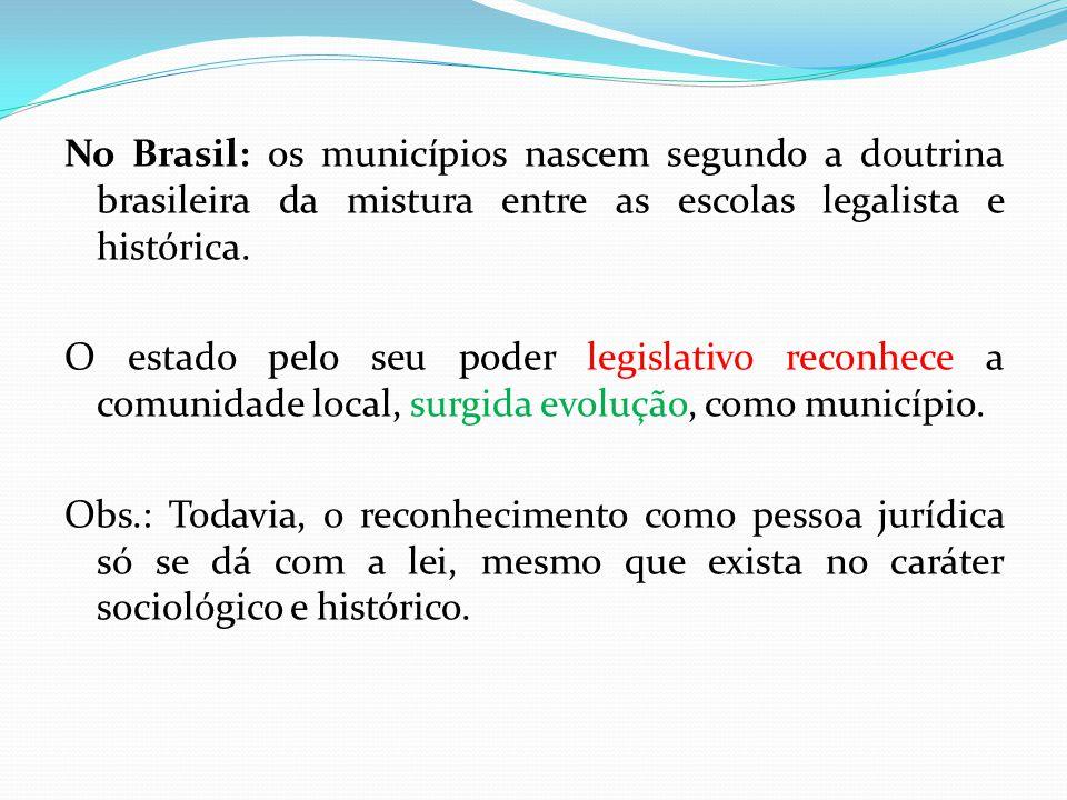 No Brasil: os municípios nascem segundo a doutrina brasileira da mistura entre as escolas legalista e histórica. O estado pelo seu poder legislativo r