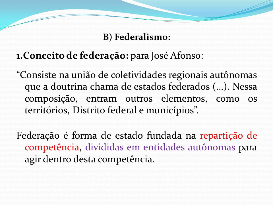 """B) Federalismo: 1.Conceito de federação: para José Afonso: """"Consiste na união de coletividades regionais autônomas que a doutrina chama de estados fed"""